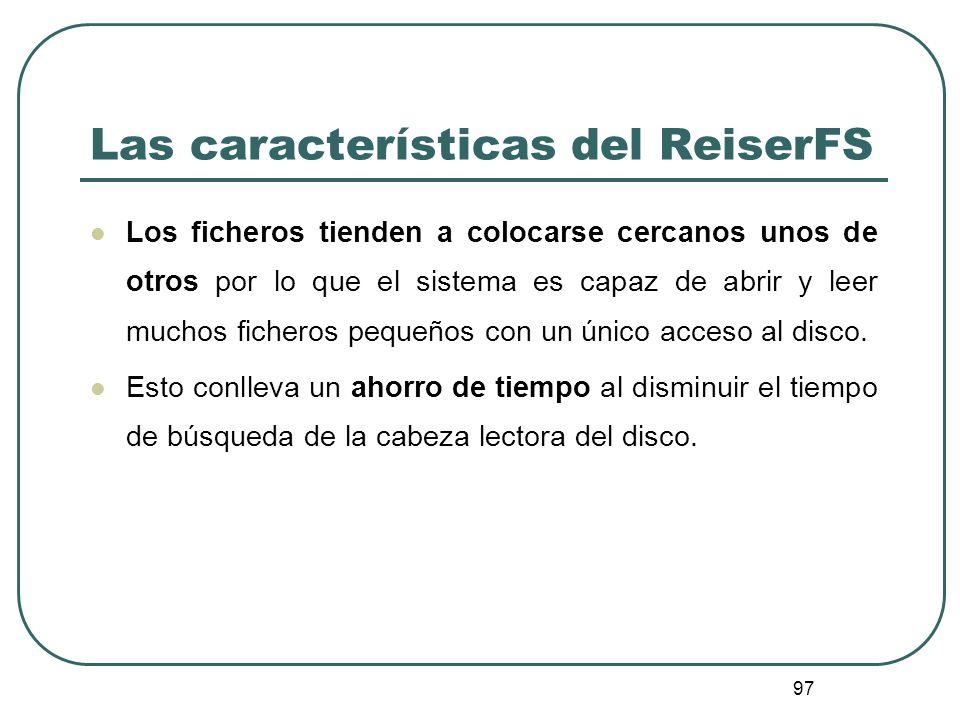 97 Las características del ReiserFS Los ficheros tienden a colocarse cercanos unos de otros por lo que el sistema es capaz de abrir y leer muchos fich