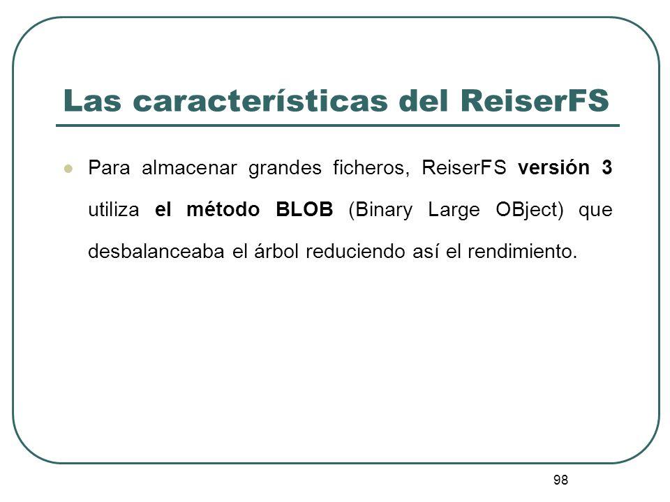 98 Las características del ReiserFS Para almacenar grandes ficheros, ReiserFS versión 3 utiliza el método BLOB (Binary Large OBject) que desbalanceaba