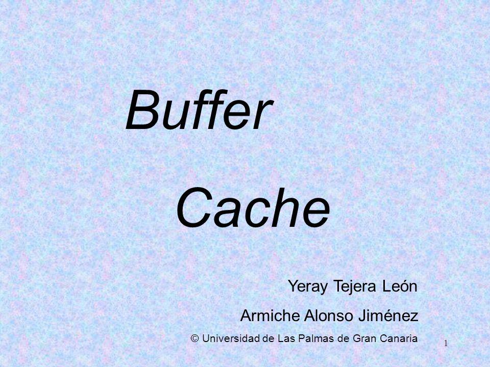 1 Buffer Cache Yeray Tejera León Armiche Alonso Jiménez © Universidad de Las Palmas de Gran Canaria