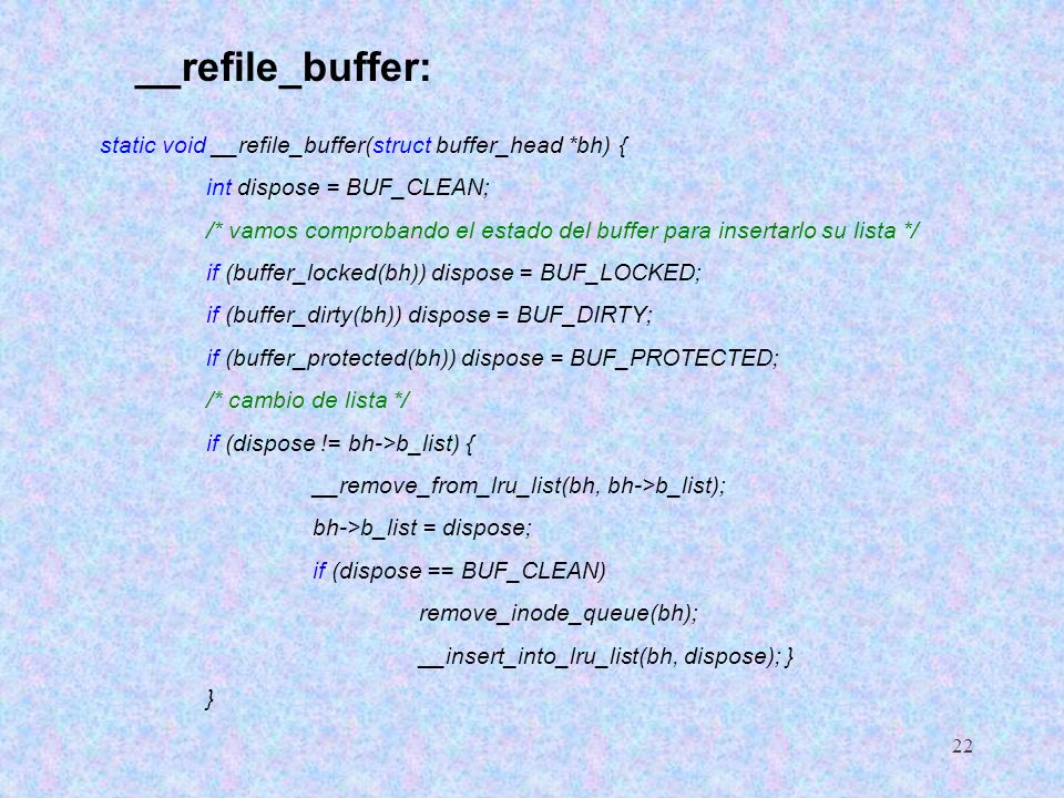 22 __refile_buffer: static void __refile_buffer(struct buffer_head *bh) { int dispose = BUF_CLEAN; /* vamos comprobando el estado del buffer para inse