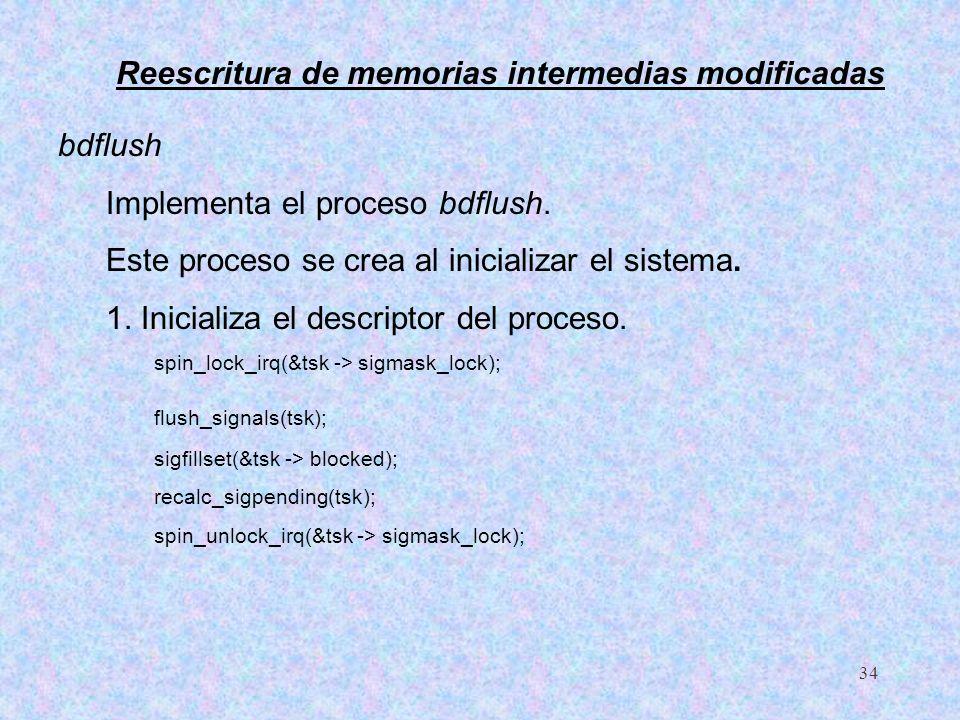 34 bdflush Implementa el proceso bdflush. Este proceso se crea al inicializar el sistema. 1. Inicializa el descriptor del proceso. spin_lock_irq(&tsk