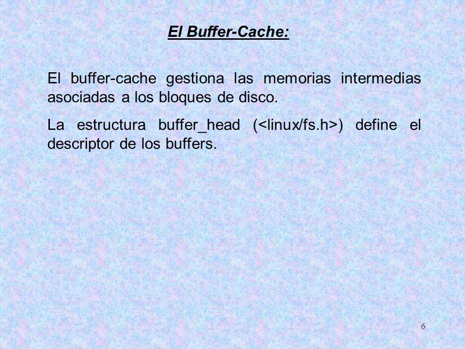6 El buffer-cache gestiona las memorias intermedias asociadas a los bloques de disco. La estructura buffer_head ( ) define el descriptor de los buffer