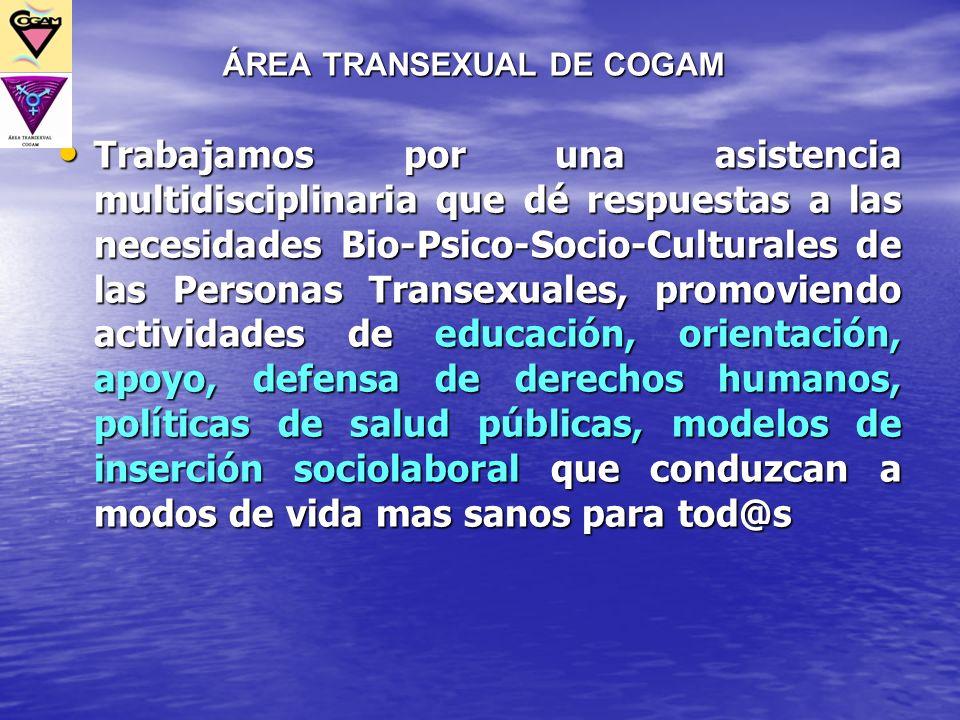 ÁREA TRANSEXUAL DE COGAM Trabajamos por una asistencia multidisciplinaria que dé respuestas a las necesidades Bio-Psico-Socio-Culturales de las Person