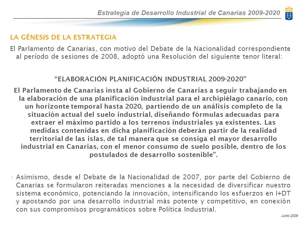 Estrategia de Desarrollo Industrial de Canarias 2009-2020 Junio 2009 LA GÉNESIS DE LA ESTRATEGIA El Parlamento de Canarias, con motivo del Debate de la Nacionalidad correspondiente al período de sesiones de 2008, adoptó una Resolución del siguiente tenor literal: ELABORACIÓN PLANIFICACIÓN INDUSTRIAL 2009-2020 El Parlamento de Canarias insta al Gobierno de Canarias a seguir trabajando en la elaboración de una planificación industrial para el archipiélago canario, con un horizonte temporal hasta 2020, partiendo de un análisis completo de la situación actual del suelo industrial, diseñando fórmulas adecuadas para extraer el máximo partido a los terrenos industriales ya existentes.