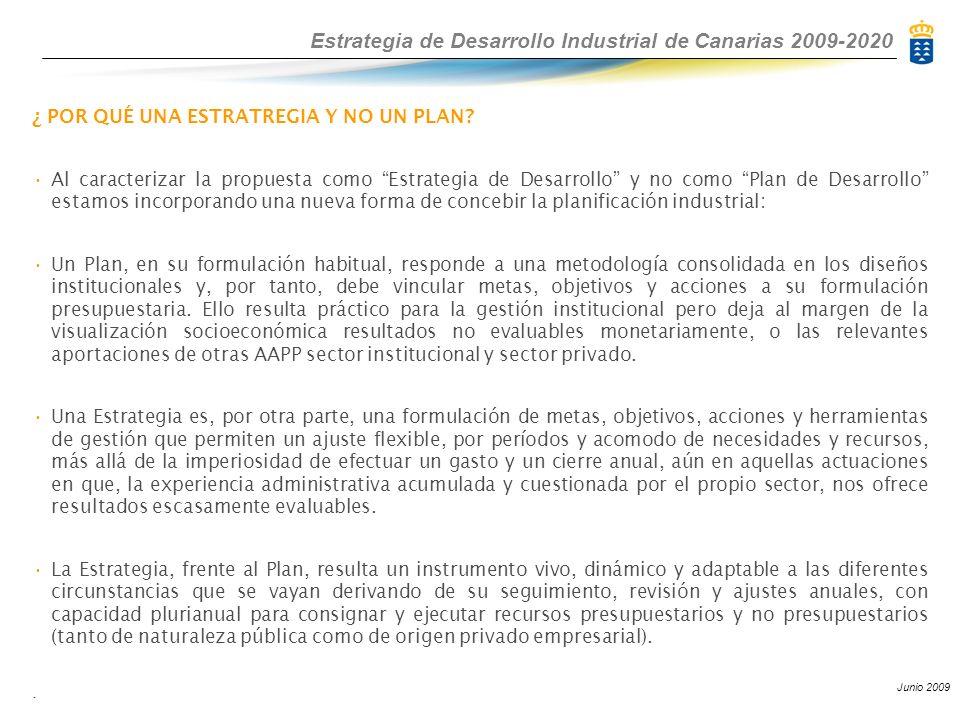 Estrategia de Desarrollo Industrial de Canarias 2009-2020 Junio 2009 ¿ POR QUÉ UNA ESTRATREGIA Y NO UN PLAN? Al caracterizar la propuesta como Estrate