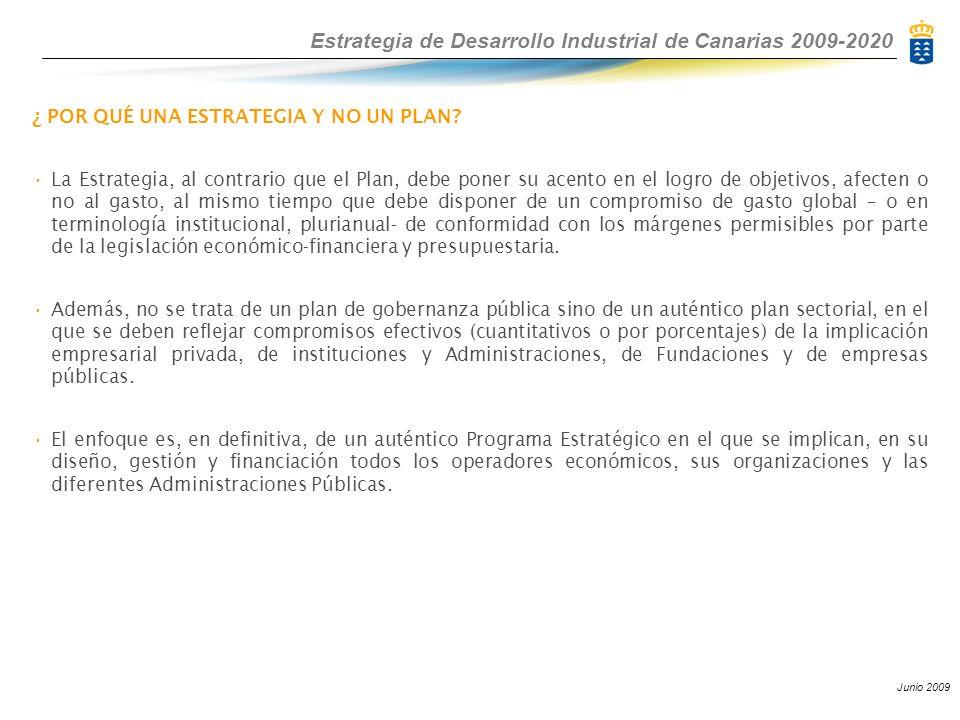 Estrategia de Desarrollo Industrial de Canarias 2009-2020 Junio 2009 ¿ POR QUÉ UNA ESTRATEGIA Y NO UN PLAN? La Estrategia, al contrario que el Plan, d