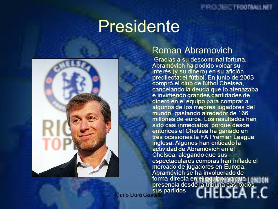 Mario Durá Castelló3 Presidente Roman Abramovich Gracias a su descomunal fortuna, Abramóvich ha podido volcar su interés (y su dinero) en su afición p