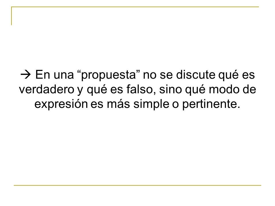En una propuesta no se discute qué es verdadero y qué es falso, sino qué modo de expresión es más simple o pertinente.