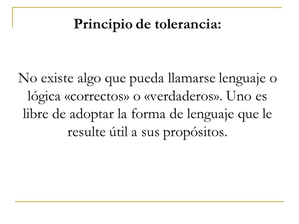 Principio de tolerancia: No existe algo que pueda llamarse lenguaje o lógica «correctos» o «verdaderos». Uno es libre de adoptar la forma de lenguaje