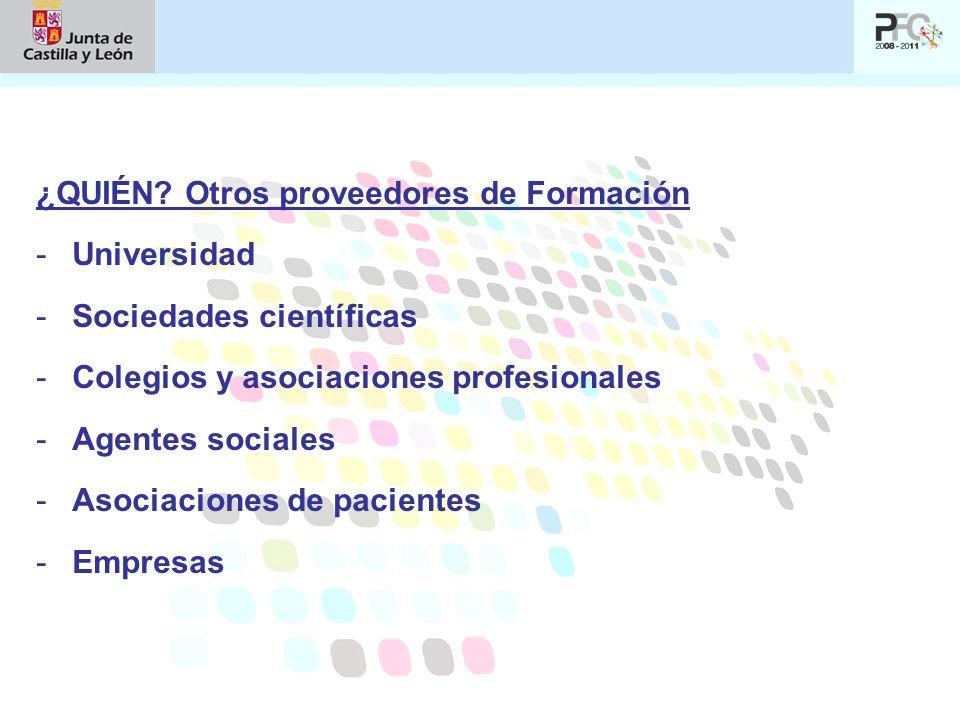 ¿QUIÉN? Otros proveedores de Formación -Universidad -Sociedades científicas -Colegios y asociaciones profesionales -Agentes sociales -Asociaciones de