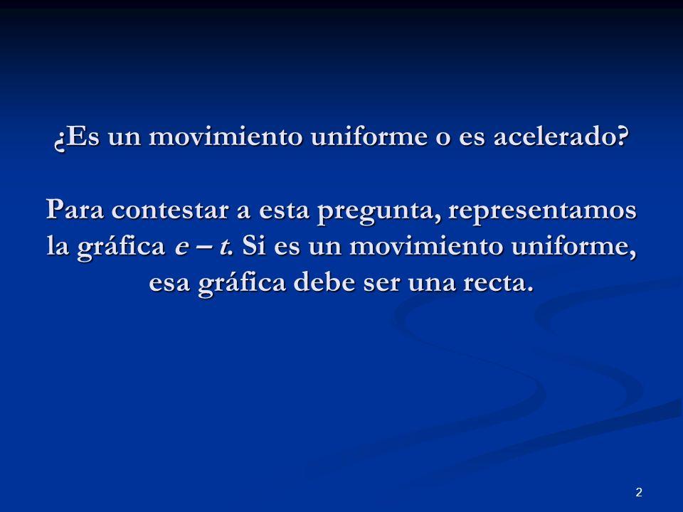 2 ¿Es un movimiento uniforme o es acelerado? Para contestar a esta pregunta, representamos la gráfica e – t. Si es un movimiento uniforme, esa gráfica