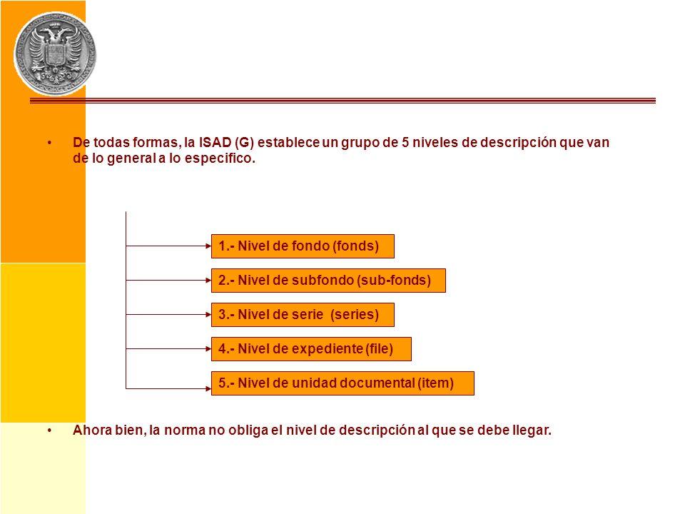 De todas formas, la ISAD (G) establece un grupo de 5 niveles de descripción que van de lo general a lo especifico. Ahora bien, la norma no obliga el n