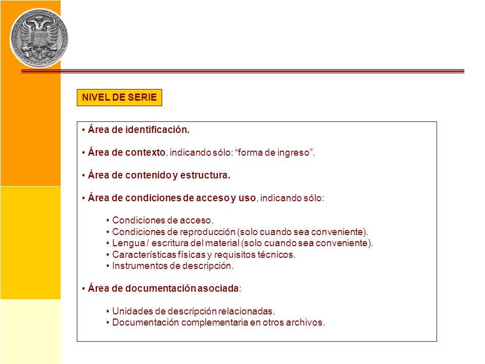 NIVEL DE SERIE Área de identificación. Área de contexto, indicando sólo: forma de ingreso. Área de contenido y estructura. Área de condiciones de acce