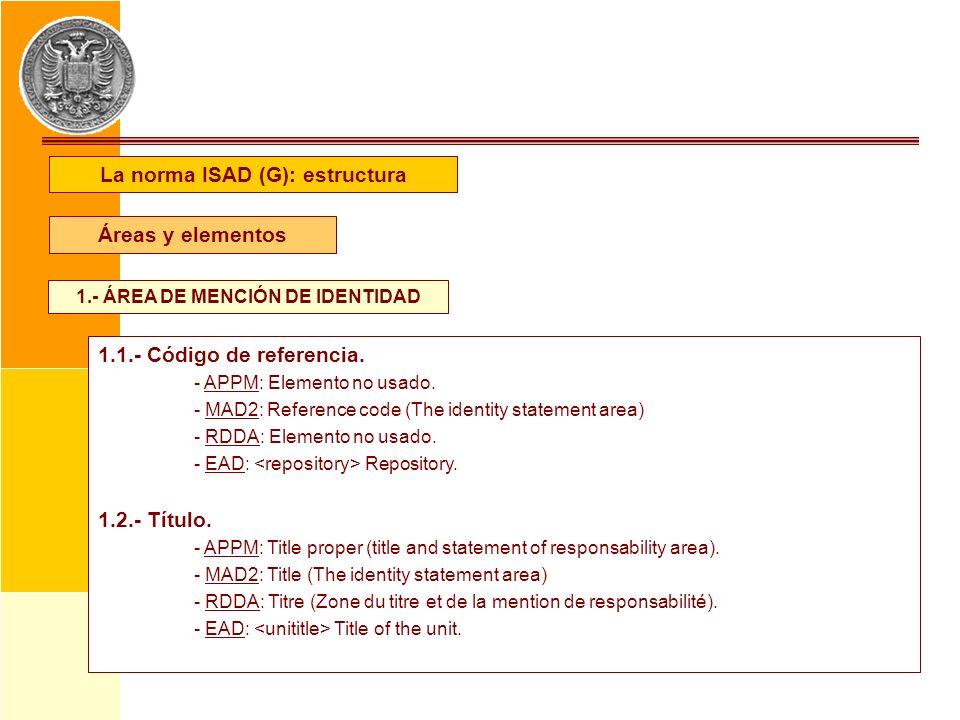 La norma ISAD (G): estructura Áreas y elementos 1.- ÁREA DE MENCIÓN DE IDENTIDAD 1.1.- Código de referencia. - APPM: Elemento no usado. - MAD2: Refere