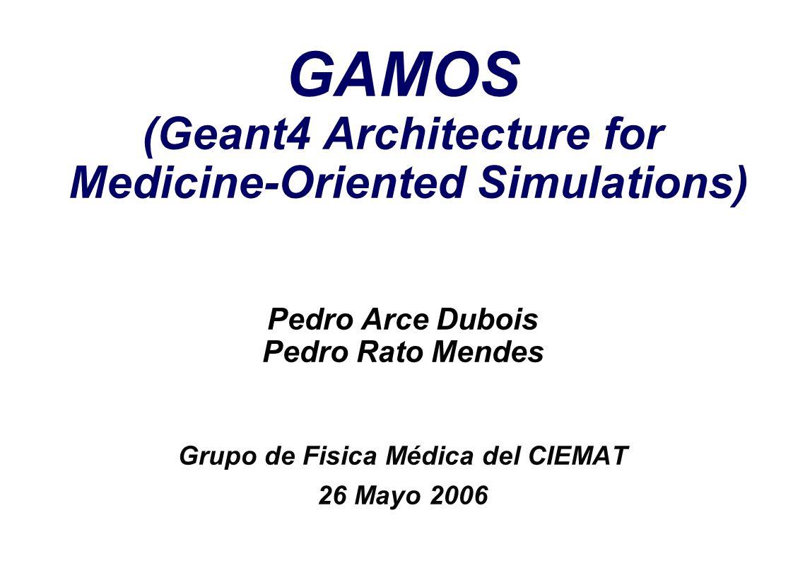 Pedro Arce GAMOS 26 Mayo 2006 1 GAMOS (Geant4 Architecture for Medicine-Oriented Simulations) Pedro Arce Dubois Pedro Rato Mendes Grupo de Fisica Médi
