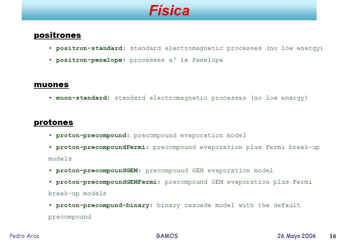Pedro Arce GAMOS 26 Mayo 2006 16 Física positrones positron-standard: standard electromagnetic processes (no low energy) positron-penelope: processes