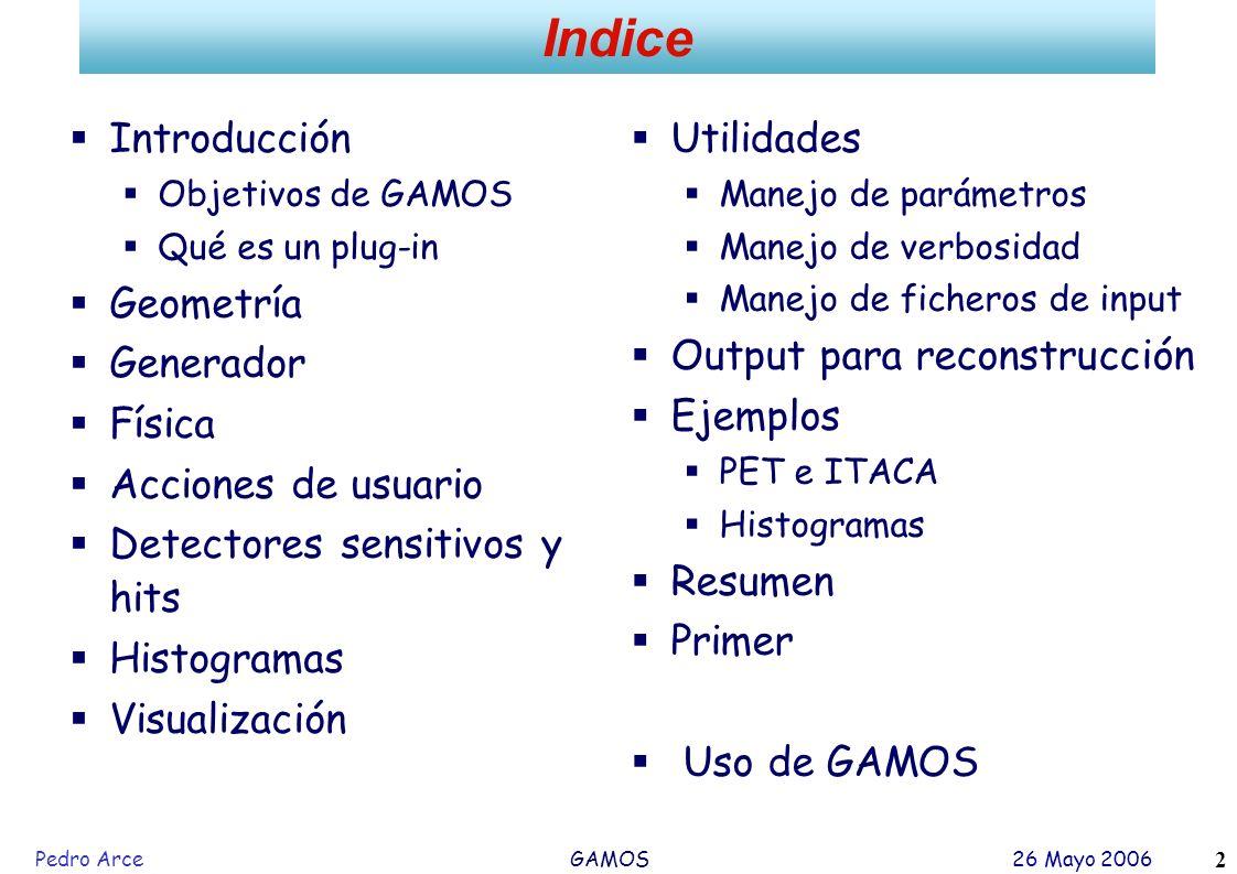 Pedro Arce GAMOS 26 Mayo 2006 2 Introducción Objetivos de GAMOS Qué es un plug-in Geometría Generador Física Acciones de usuario Detectores sensitivos