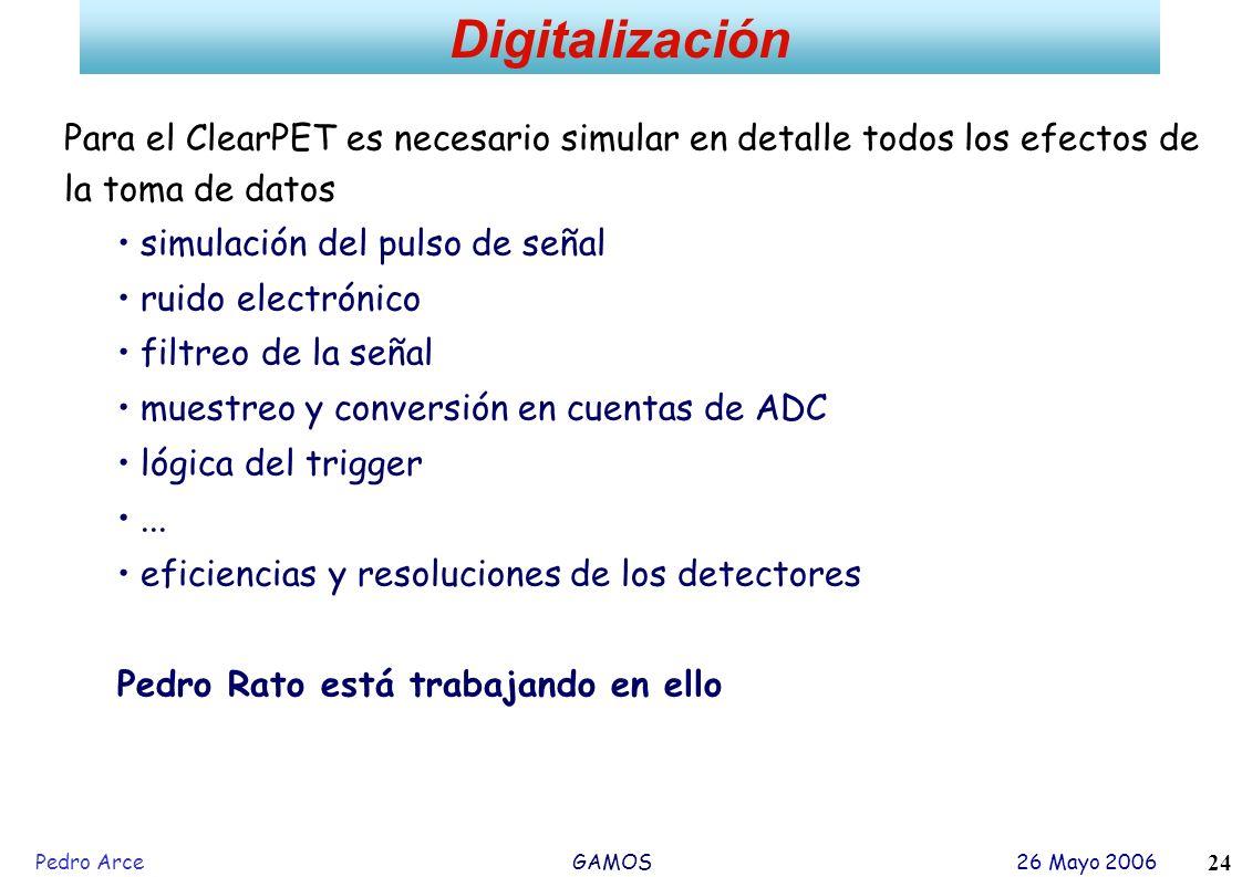 Pedro Arce GAMOS 26 Mayo 2006 24 Digitalización Para el ClearPET es necesario simular en detalle todos los efectos de la toma de datos simulación del