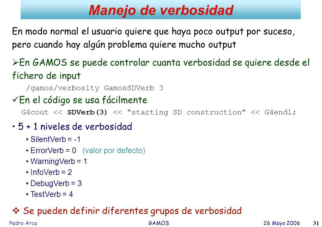 Pedro Arce GAMOS 26 Mayo 2006 31 Manejo de verbosidad En modo normal el usuario quiere que haya poco output por suceso, pero cuando hay algún problema