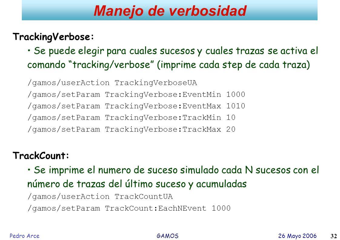 Pedro Arce GAMOS 26 Mayo 2006 32 Manejo de verbosidad TrackingVerbose: Se puede elegir para cuales sucesos y cuales trazas se activa el comando tracki