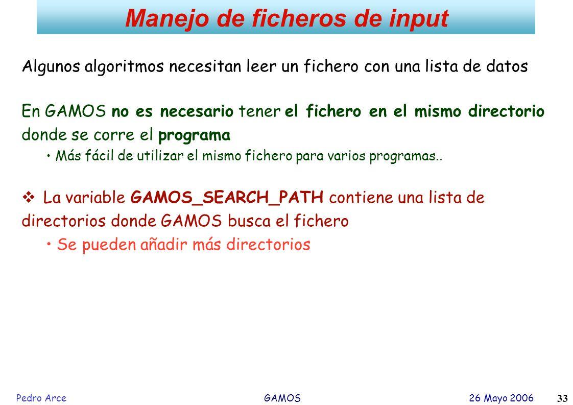 Pedro Arce GAMOS 26 Mayo 2006 33 Manejo de ficheros de input Algunos algoritmos necesitan leer un fichero con una lista de datos En GAMOS no es necesa