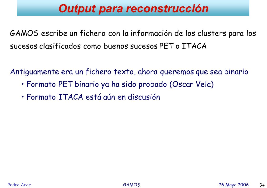 Pedro Arce GAMOS 26 Mayo 2006 34 Output para reconstrucción GAMOS escribe un fichero con la información de los clusters para los sucesos clasificados