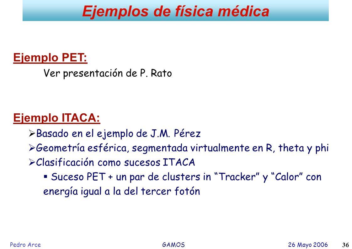 Pedro Arce GAMOS 26 Mayo 2006 36 Ejemplos de física médica Ejemplo PET: Ver presentación de P. Rato Ejemplo ITACA: Basado en el ejemplo de J.M. Pérez