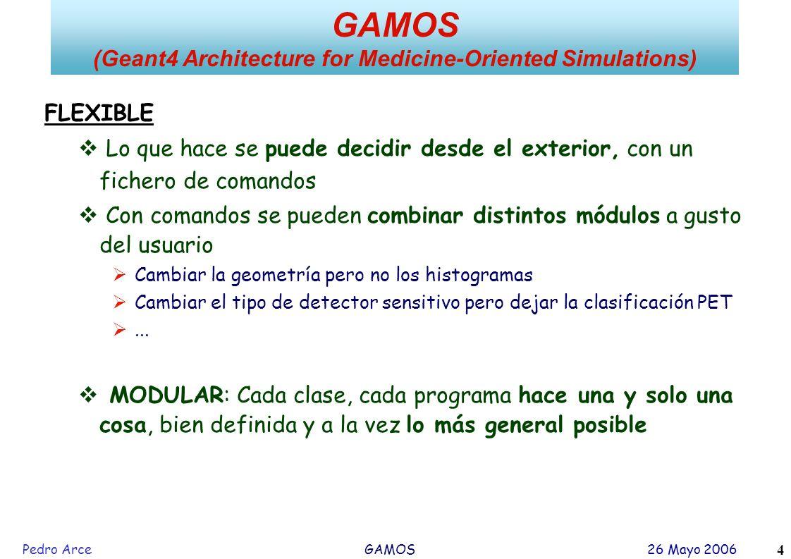 Pedro Arce GAMOS 26 Mayo 2006 4 FLEXIBLE Lo que hace se puede decidir desde el exterior, con un fichero de comandos Con comandos se pueden combinar di