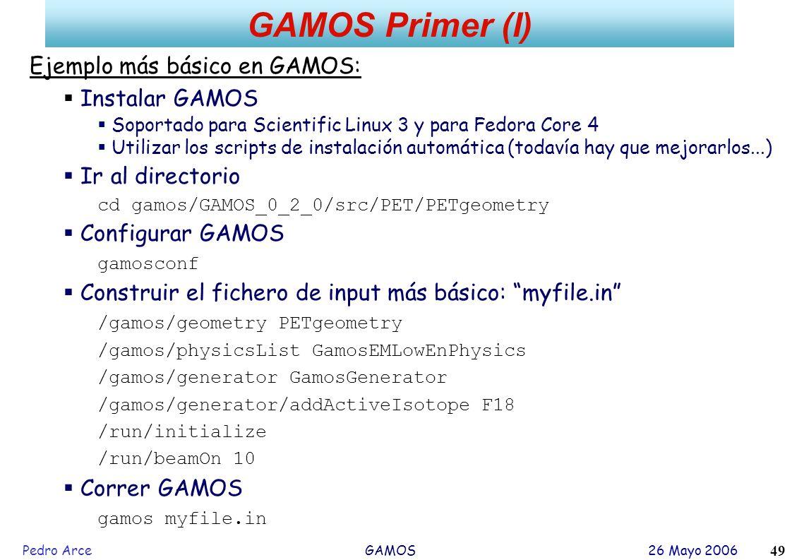Pedro Arce GAMOS 26 Mayo 2006 49 GAMOS Primer (I) Ejemplo más básico en GAMOS: Instalar GAMOS Soportado para Scientific Linux 3 y para Fedora Core 4 U