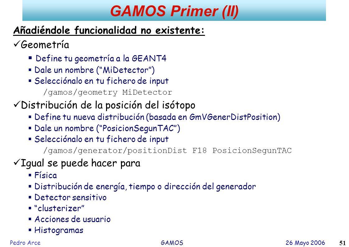Pedro Arce GAMOS 26 Mayo 2006 51 GAMOS Primer (II) Añadiéndole funcionalidad no existente: Geometría Define tu geometría a la GEANT4 Dale un nombre (M