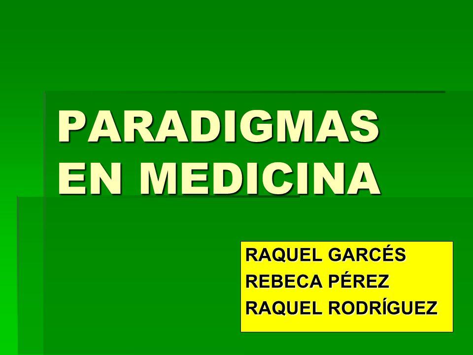 PARADIGMAS EN MEDICINA RAQUEL GARCÉS REBECA PÉREZ RAQUEL RODRÍGUEZ
