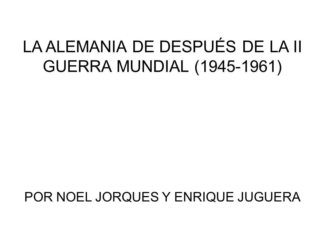 LA ALEMANIA DE DESPUÉS DE LA II GUERRA MUNDIAL (1945-1961) POR NOEL JORQUES Y ENRIQUE JUGUERA