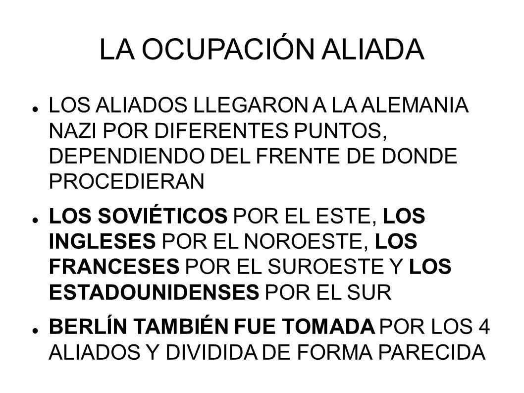 LA OCUPACIÓN ALIADA LOS ALIADOS LLEGARON A LA ALEMANIA NAZI POR DIFERENTES PUNTOS, DEPENDIENDO DEL FRENTE DE DONDE PROCEDIERAN LOS SOVIÉTICOS POR EL E