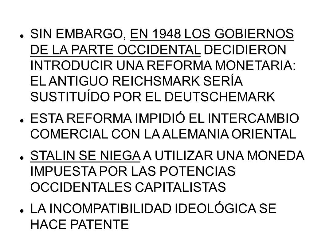 EL BLOQUEO DE BERLÍN COMO RESPUESTA, EL 24 DE JUNIO DE 1948 STALIN ORDENA EL BLOQUEO MILITAR DE TODOS LOS ACCESOS TERRESTRES A BERLÍN OCCIDENTAL, EL CUAL ESTABA EN ZONA ORIENTAL LOS BERLINESES DEL OESTE, UNOS 2 MILLONES, NO PODÍAN SOBREVIVIR MUCHO TIEMPO SIN SER REABASTECIDOS POR ALEMANIA OCCIDENTAL LA ÚNICA SALIDA ERA RENDIRSE Y UNIRSE A BERLÍN ORIENTAL