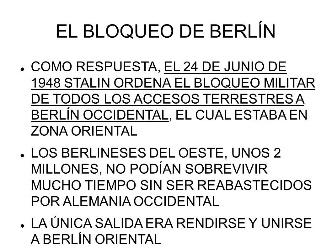 EL BLOQUEO DE BERLÍN COMO RESPUESTA, EL 24 DE JUNIO DE 1948 STALIN ORDENA EL BLOQUEO MILITAR DE TODOS LOS ACCESOS TERRESTRES A BERLÍN OCCIDENTAL, EL C