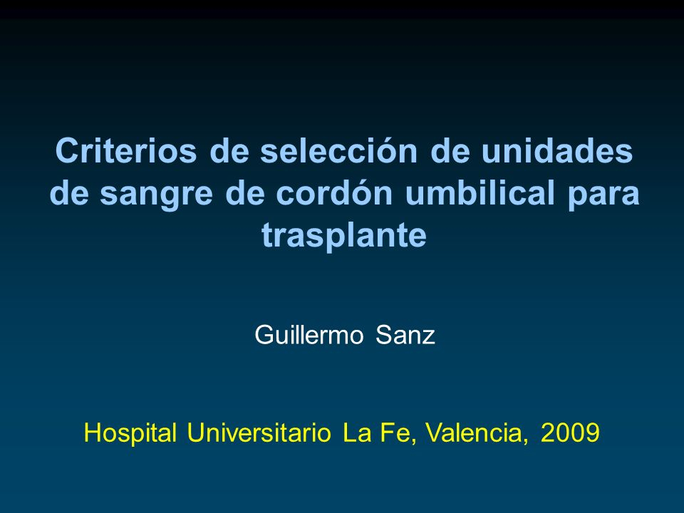 Criterios de selección de unidades de sangre de cordón umbilical para trasplante Hospital Universitario La Fe, Valencia, 2009 Guillermo Sanz
