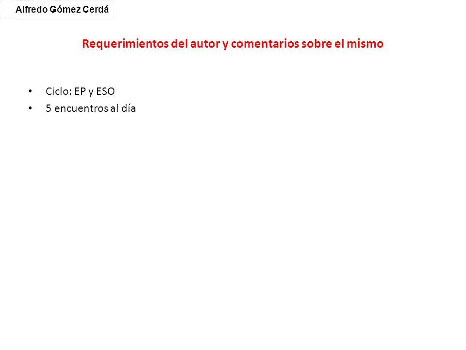 Requerimientos del autor y comentarios sobre el mismo Ciclo: EP y ESO 5 encuentros al día Alfredo Gómez Cerdá
