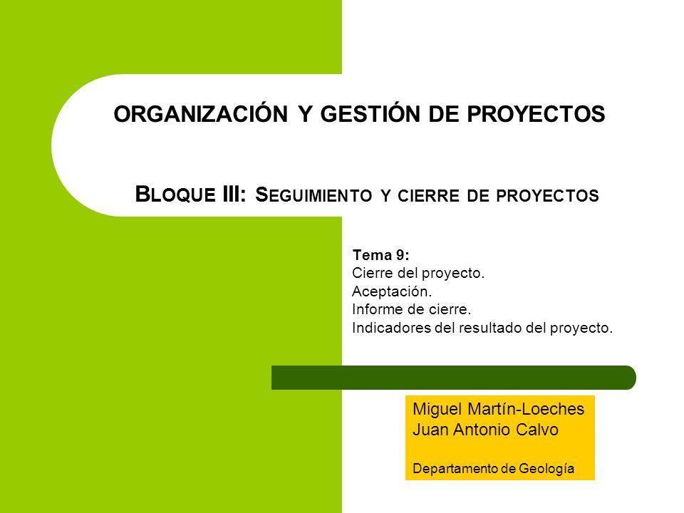 ORGANIZACIÓN Y GESTIÓN DE PROYECTOS B LOQUE III: S EGUIMIENTO Y CIERRE DE PROYECTOS Tema 9: Cierre del proyecto. Aceptación. Informe de cierre. Indica