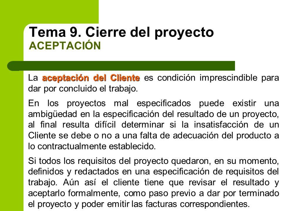 Tema 9. Cierre del proyecto ACEPTACIÓN aceptación del Cliente La aceptación del Cliente es condición imprescindible para dar por concluido el trabajo.