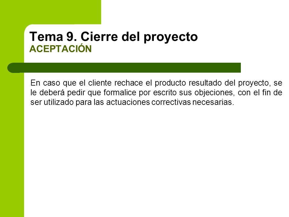 Tema 9. Cierre del proyecto ACEPTACIÓN En caso que el cliente rechace el producto resultado del proyecto, se le deberá pedir que formalice por escrito