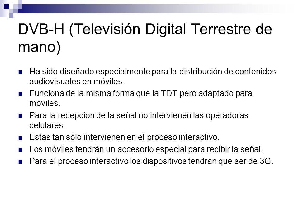 DVB-H (Televisión Digital Terrestre de mano) Ha sido diseñado especialmente para la distribución de contenidos audiovisuales en móviles. Funciona de l