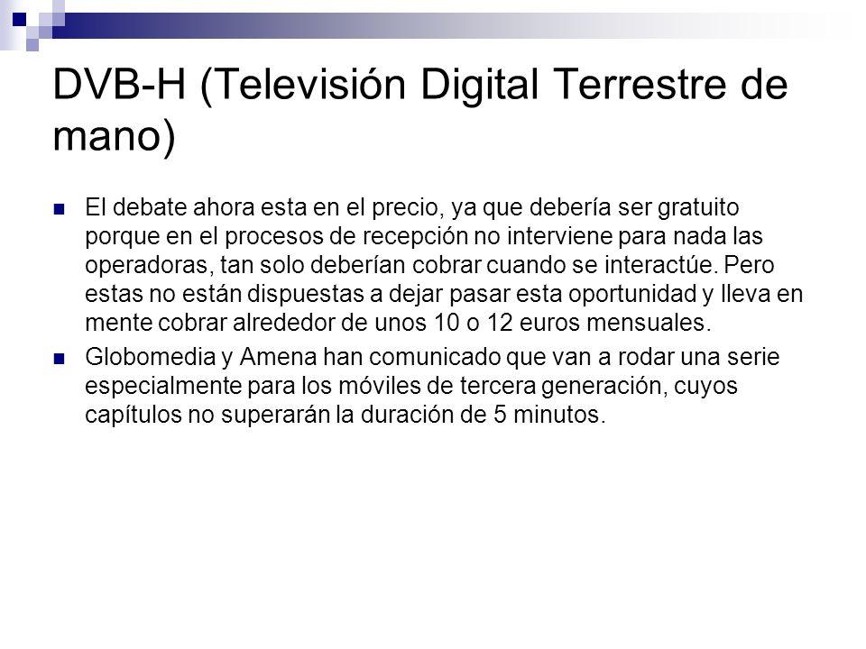 DVB-H (Televisión Digital Terrestre de mano) El debate ahora esta en el precio, ya que debería ser gratuito porque en el procesos de recepción no inte