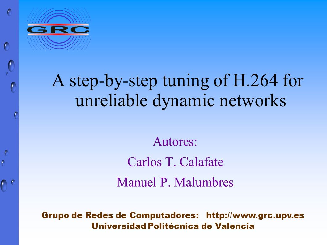A step-by-step tuning of H.264 for unreliable dynamic networks Autores: Carlos T. Calafate Manuel P. Malumbres Grupo de Redes de Computadores: http://