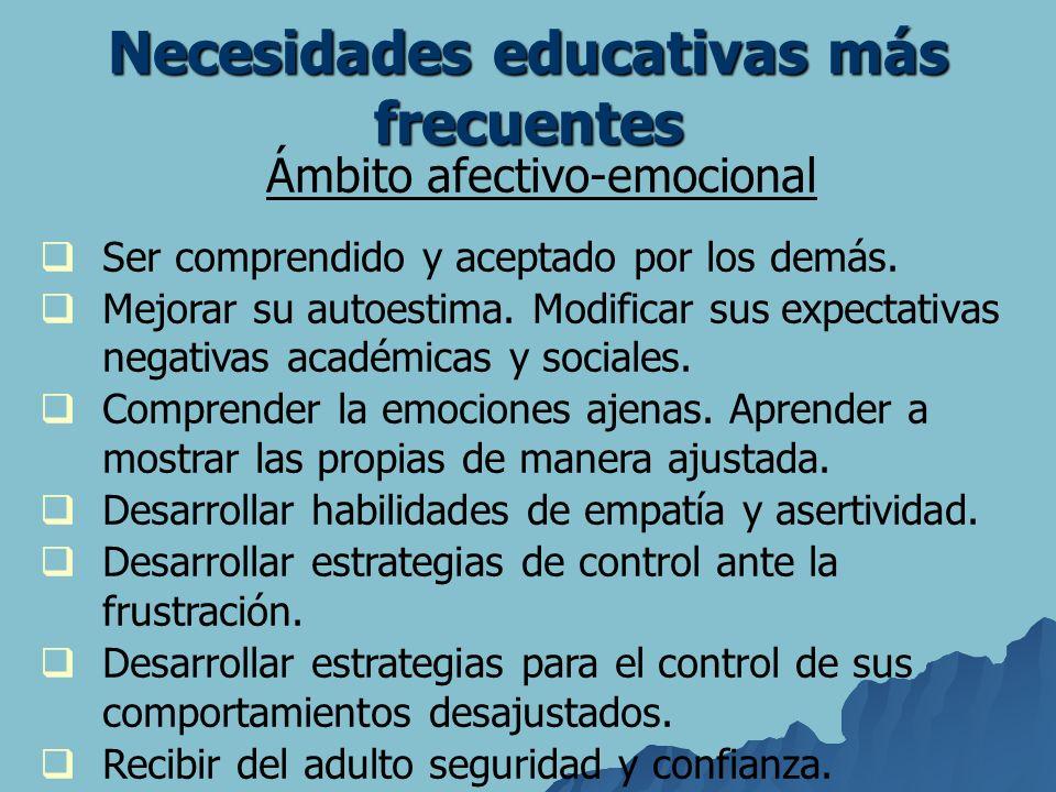 Necesidades educativas más frecuentes Ámbito afectivo-emocional Ser comprendido y aceptado por los demás. Mejorar su autoestima. Modificar sus expecta