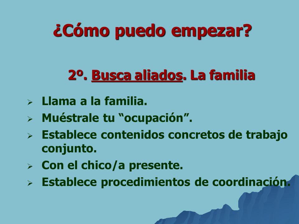 2º. Busca aliados. La familia Llama a la familia. Muéstrale tu ocupación. Establece contenidos concretos de trabajo conjunto. Con el chico/a presente.