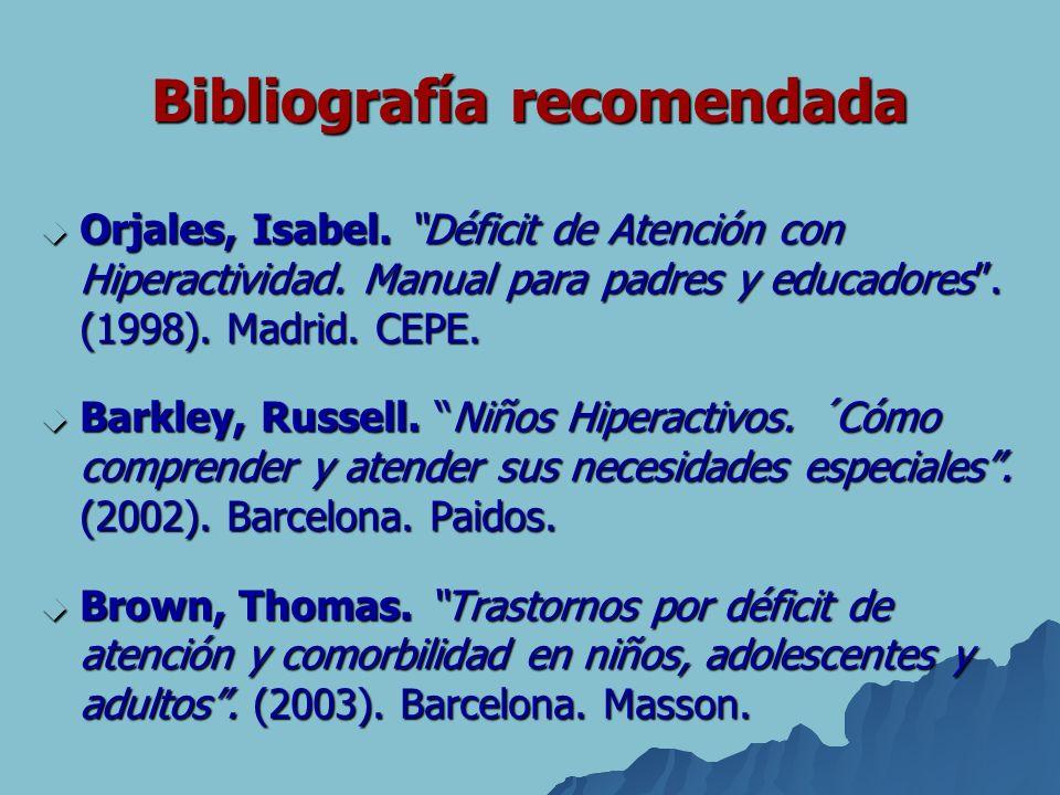 Bibliografía recomendada Orjales, Isabel. Déficit de Atención con Hiperactividad. Manual para padres y educadores. (1998). Madrid. CEPE. Orjales, Isab