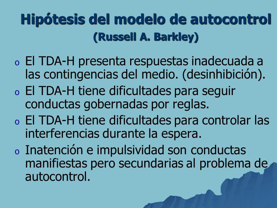 Hipótesis del modelo de autocontrol (Russell A. Barkley) o o El TDA-H presenta respuestas inadecuada a las contingencias del medio. (desinhibición). o