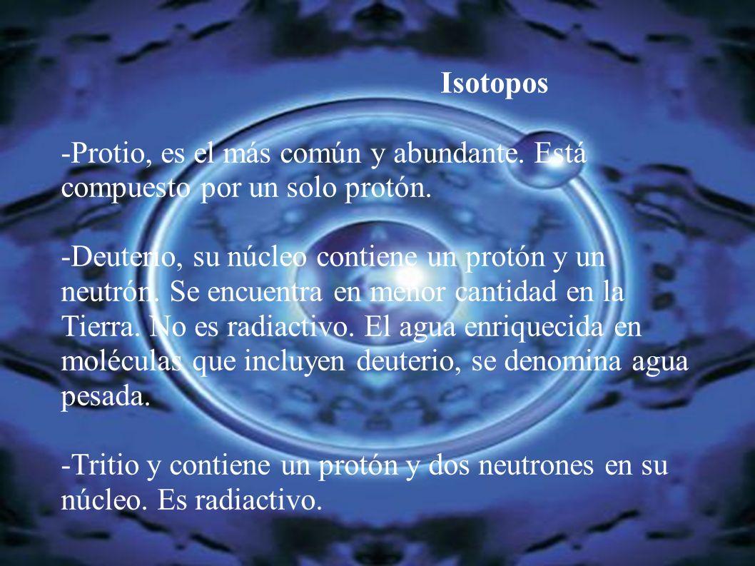 Isotopos -Protio, es el más común y abundante. Está compuesto por un solo protón. -Deuterio, su núcleo contiene un protón y un neutrón. Se encuentra e