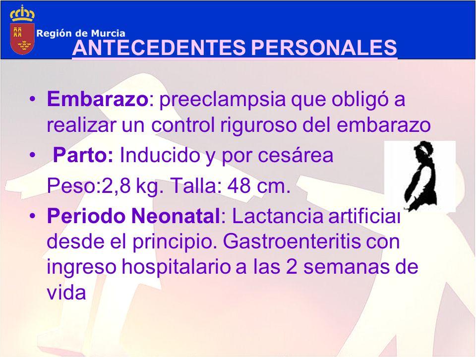 ANTECEDENTES PERSONALES Embarazo: preeclampsia que obligó a realizar un control riguroso del embarazo Parto: Inducido y por cesárea Peso:2,8 kg. Talla