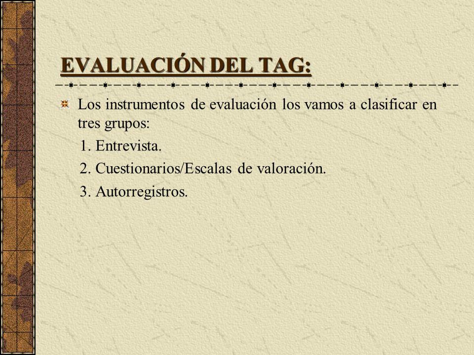 EVALUACIÓN DEL TAG: Los instrumentos de evaluación los vamos a clasificar en tres grupos: 1. Entrevista. 2. Cuestionarios/Escalas de valoración. 3. Au